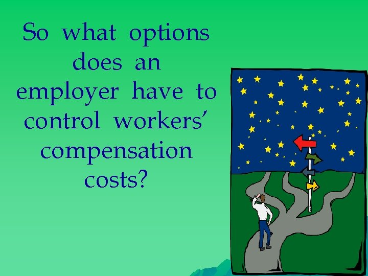 So what options does an employer have to control workers' compensation costs?