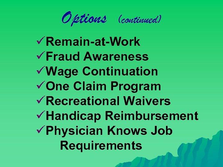 Options (continued) üRemain-at-Work üFraud Awareness üWage Continuation üOne Claim Program üRecreational Waivers üHandicap Reimbursement