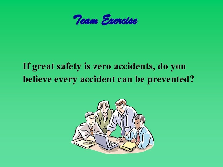 Team Exercise If great safety is zero accidents, do you believe every accident can