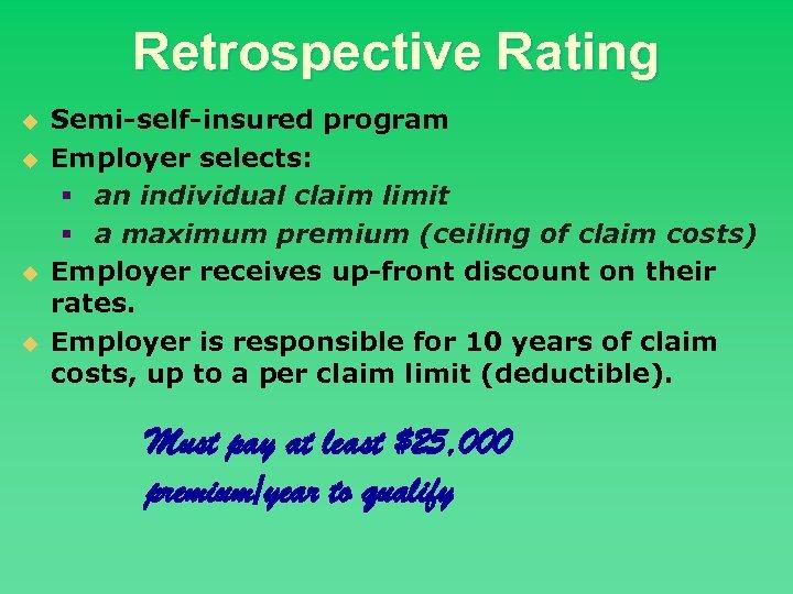 Retrospective Rating u u Semi-self-insured program Employer selects: § an individual claim limit §