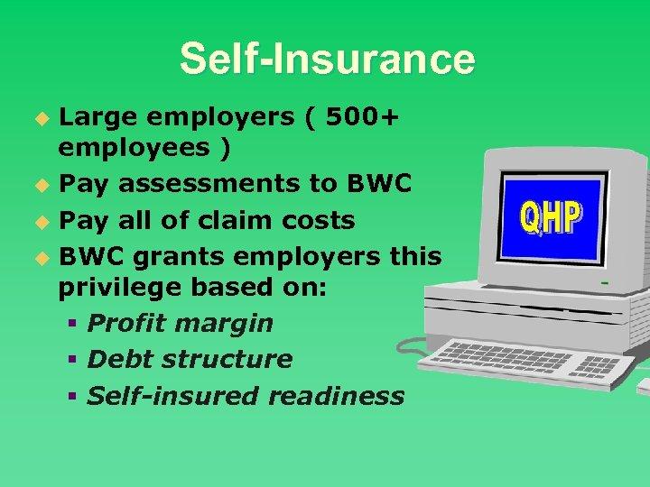 Self-Insurance Large employers ( 500+ employees ) u Pay assessments to BWC u Pay