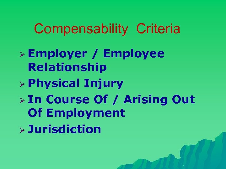 Compensability Criteria Ø Employer / Employee Relationship Ø Physical Injury Ø In Course Of