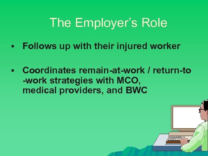 The Employer's Role § Follows up with their injured worker § Coordinates remain-at-work /