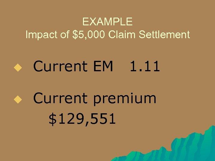 EXAMPLE Impact of $5, 000 Claim Settlement u u Current EM 1. 11 Current