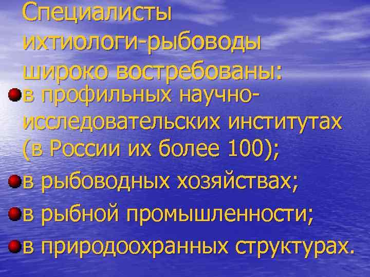 Специалисты ихтиологи-рыбоводы широко востребованы: в профильных научноисследовательских институтах (в России их более 100); в