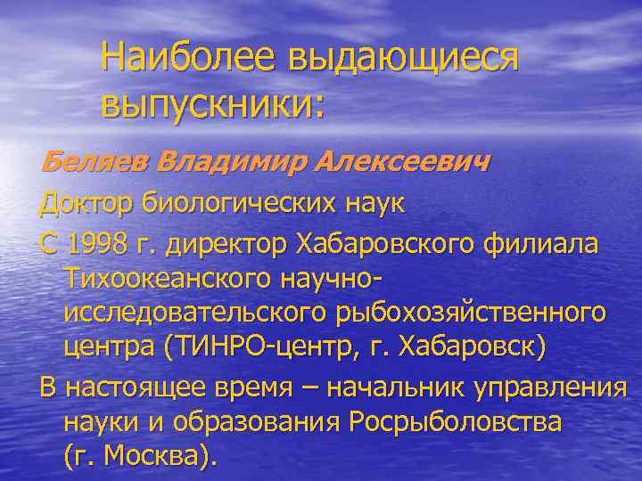 Наиболее выдающиеся выпускники: Беляев Владимир Алексеевич Доктор биологических наук С 1998 г. директор Хабаровского