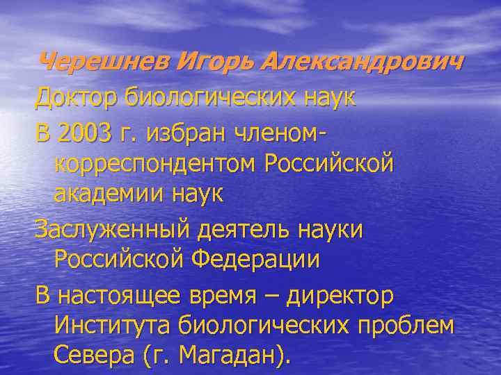Черешнев Игорь Александрович Доктор биологических наук В 2003 г. избран членомкорреспондентом Российской академии наук