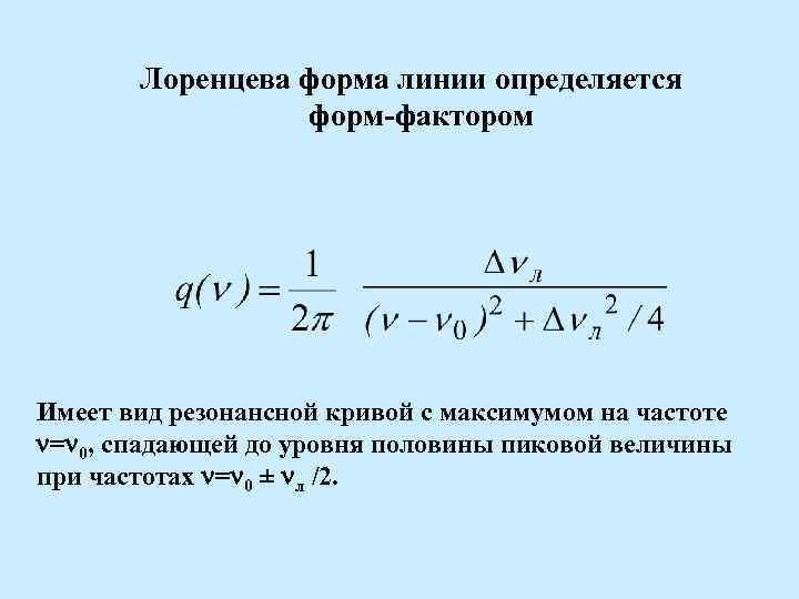 Лоренцева форма линии определяется форм фактором Имеет вид резонансной кривой с максимумом на