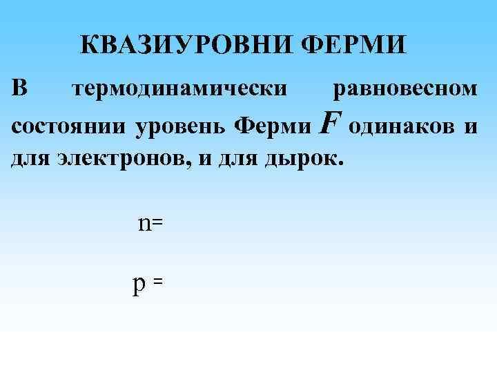 КВАЗИУРОВНИ ФЕРМИ В термодинамически равновесном состоянии уровень Ферми F одинаков и для электронов, и
