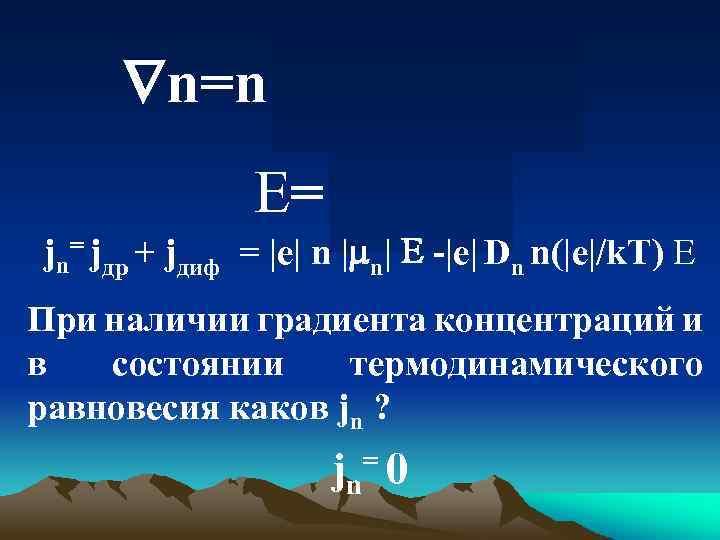 n=n (|e|/k. T) E= jn= jдр + jдиф = |e| n | n|