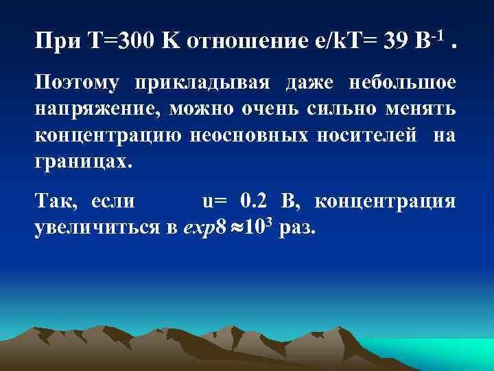 При T=300 K отношение e/k. T= 39 B 1. Поэтому прикладывая даже небольшое напряжение,