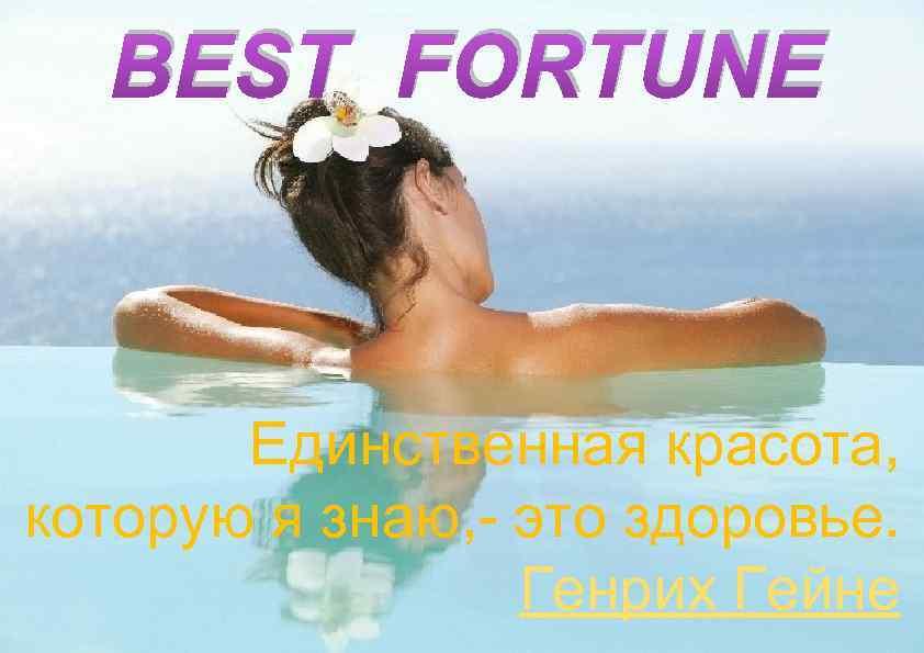 BEST FORTUNE Единственная красота, которую я знаю, - это здоровье. Генрих Гейне