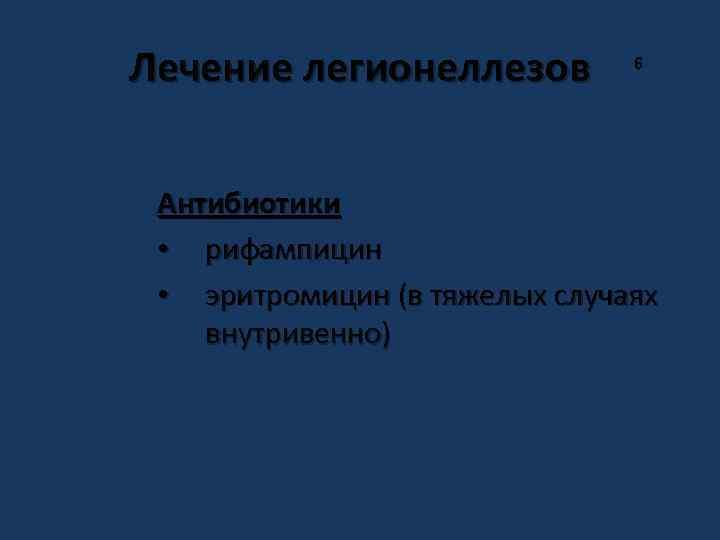 Лечение легионеллезов 6 Антибиотики • рифампицин • эритромицин (в тяжелых случаях внутривенно)