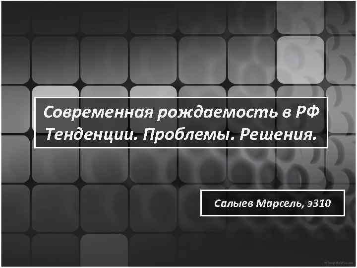 Современная рождаемость в РФ Тенденции. Проблемы. Решения. Салыев Марсель, э310
