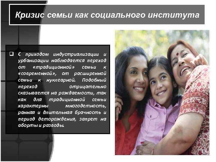 Кризис семьи как социального института q С приходом индустриализации и урбанизации наблюдается переход от