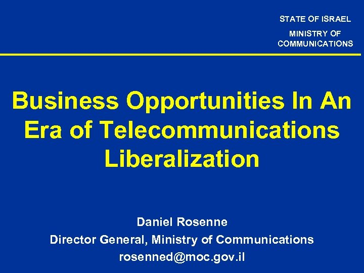 STATE OF ISRAEL MINISTRY OF COMMUNICATIONS Business Opportunities In An Era of Telecommunications Liberalization