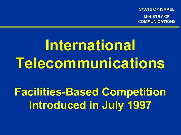 STATE OF ISRAEL MINISTRY OF COMMUNICATIONS International Telecommunications Facilities-Based Competition Introduced in July 1997