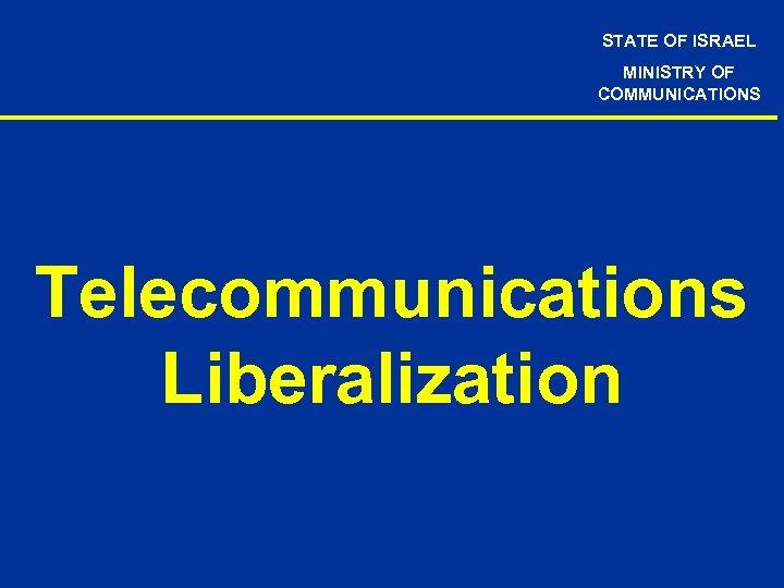STATE OF ISRAEL MINISTRY OF COMMUNICATIONS Telecommunications Liberalization