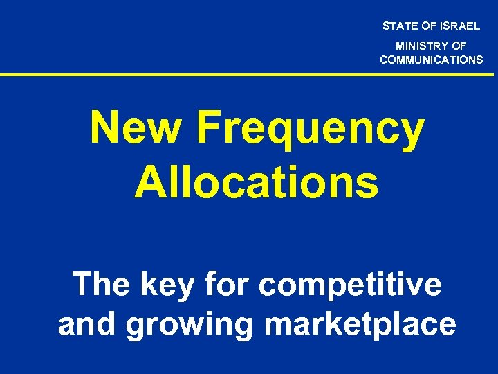 STATE OF ISRAEL MINISTRY OF COMMUNICATIONS New Frequency Allocations The key for competitive and