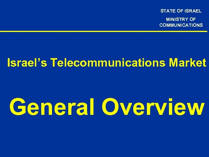STATE OF ISRAEL MINISTRY OF COMMUNICATIONS Israel's Telecommunications Market General Overview