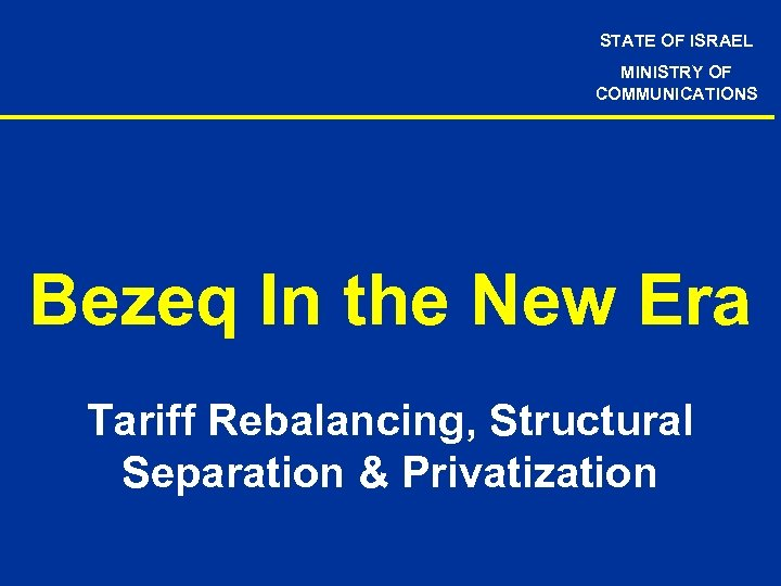 STATE OF ISRAEL MINISTRY OF COMMUNICATIONS Bezeq In the New Era Tariff Rebalancing, Structural
