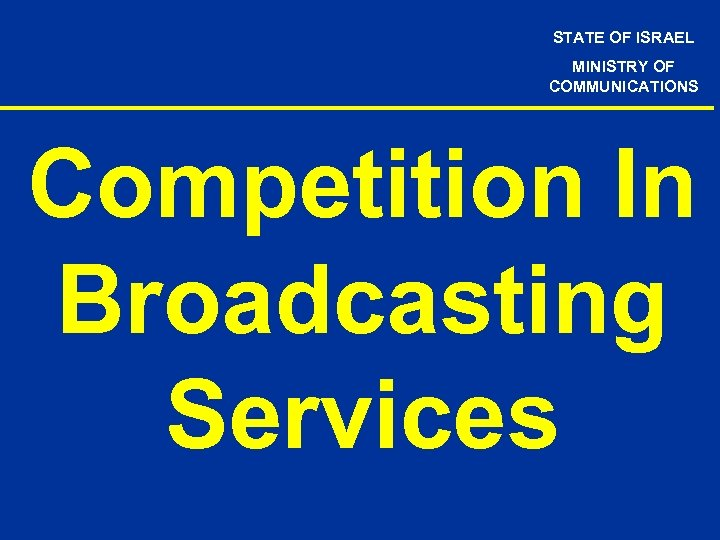 STATE OF ISRAEL MINISTRY OF COMMUNICATIONS Competition In Broadcasting Services
