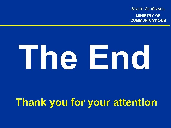 STATE OF ISRAEL MINISTRY OF COMMUNICATIONS The End Thank you for your attention