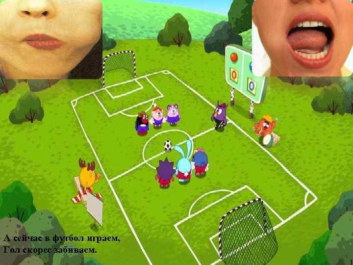 А сейчас в футбол играем, Гол скорее забиваем.