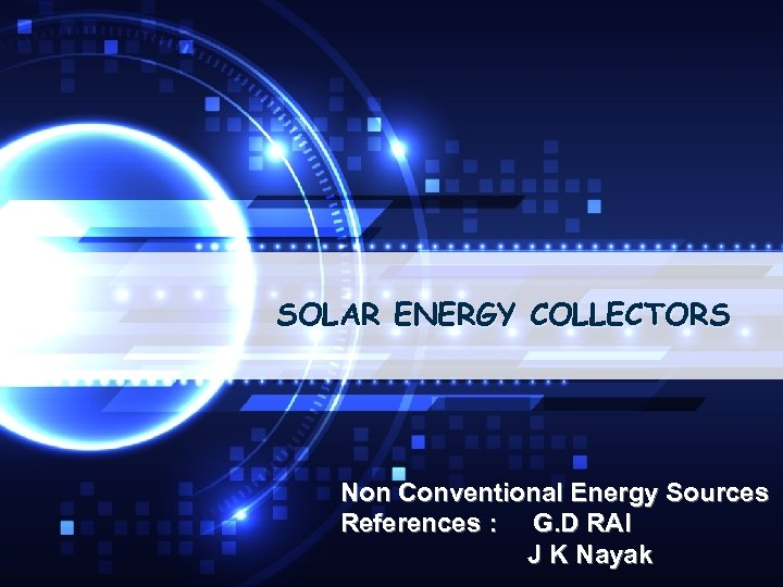 SOLAR ENERGY COLLECTORS Non Conventional Energy Sources References : G. D RAI J K