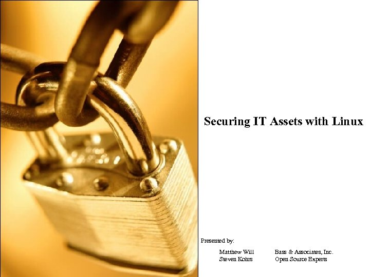 Securing IT Assets with Linux Presented by: Matthew Will Steven Kohrs Bass & Associates,