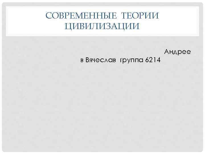 СОВРЕМЕННЫЕ ТЕОРИИ ЦИВИЛИЗАЦИИ Андрее в Вячеслав группа 6214