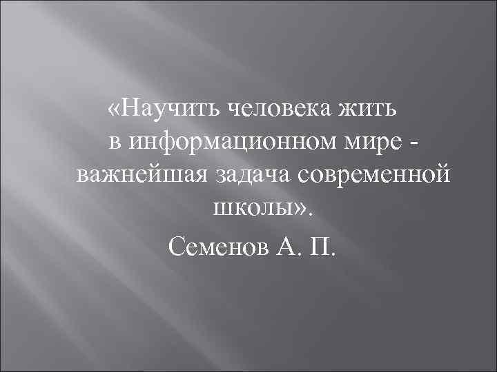 «Научить человека жить в информационном мире - важнейшая задача современной школы» . Семенов