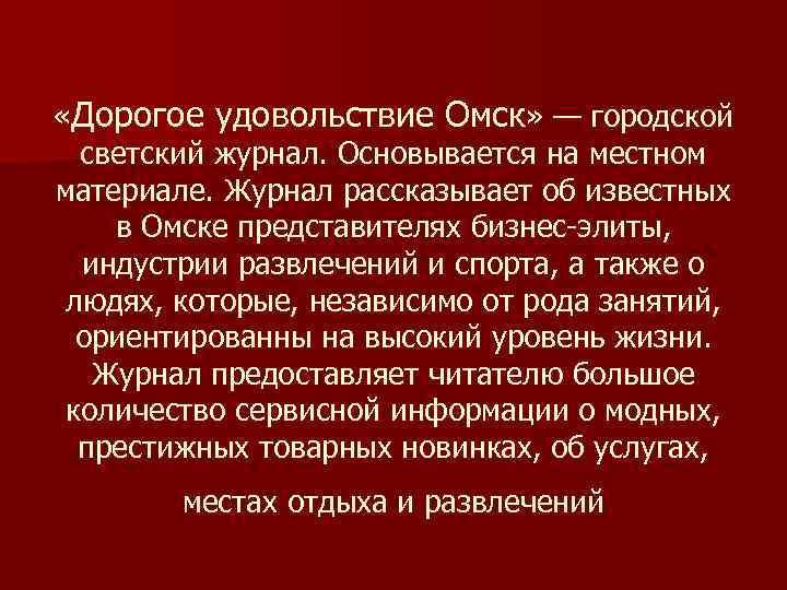 «Дорогое удовольствие Омск» — городской светский журнал. Основывается на местном материале. Журнал рассказывает