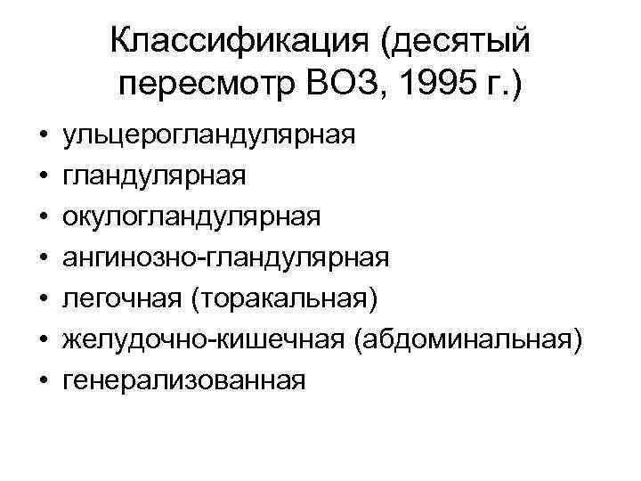 Классификация (десятый пересмотр ВОЗ, 1995 г. ) • • ульцерогландулярная окулогландулярная ангинозно-гландулярная легочная (торакальная)