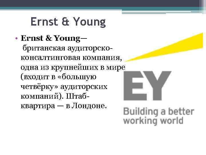 Ernst & Young • Ernst & Young— британская аудиторскоконсалтинговая компания, одна из крупнейших в