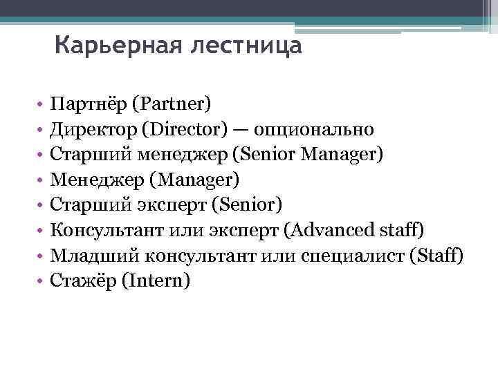 Карьерная лестница • • Партнёр (Partner) Директор (Director) — опционально Старший менеджер (Senior Manager)