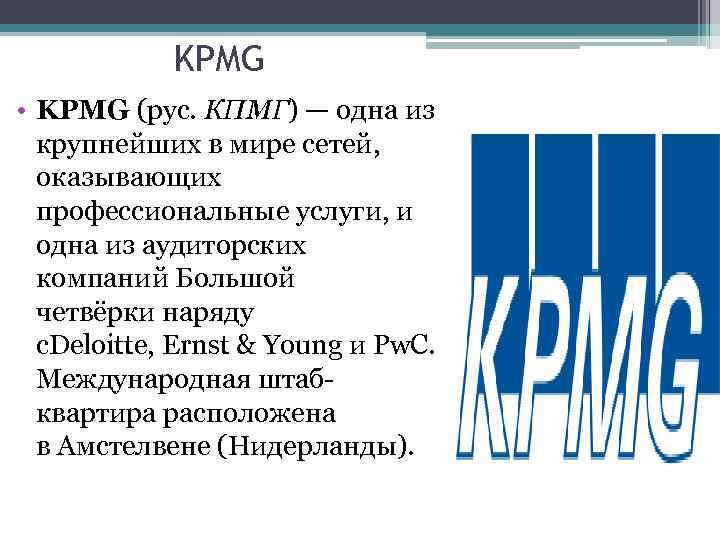 KPMG • KPMG (рус. КПМГ) — одна из крупнейших в мире сетей, оказывающих профессиональные
