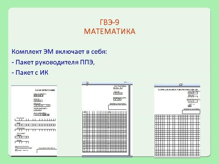 ГВЭ-9 МАТЕМАТИКА Комплект ЭМ включает в себя: - Пакет руководителя ППЭ, - Пакет с