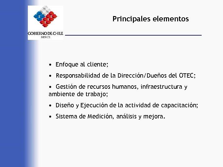 Principales elementos • Enfoque al cliente; • Responsabilidad de la Dirección/Dueños del OTEC; •