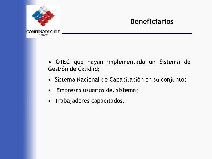 Beneficiarios • OTEC que hayan implementado un Sistema de Gestión de Calidad; • Sistema