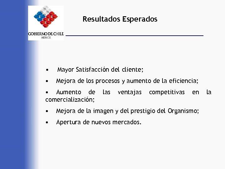 Resultados Esperados • Mayor Satisfacción del cliente; • Mejora de los procesos y aumento