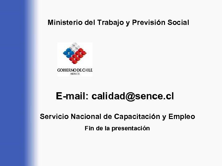 Ministerio del Trabajo y Previsión Social E-mail: calidad@sence. cl Servicio Nacional de Capacitación y