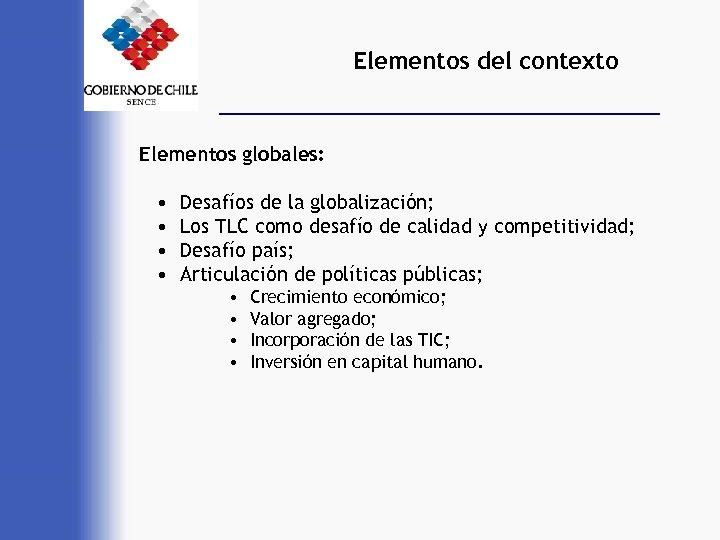 Elementos del contexto Elementos globales: • • Desafíos de la globalización; Los TLC como