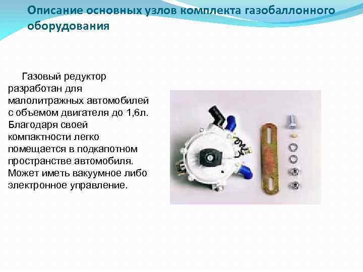 Описание основных узлов комплекта газобаллонного оборудования Газовый редуктор разработан для малолитражных автомобилей с объемом