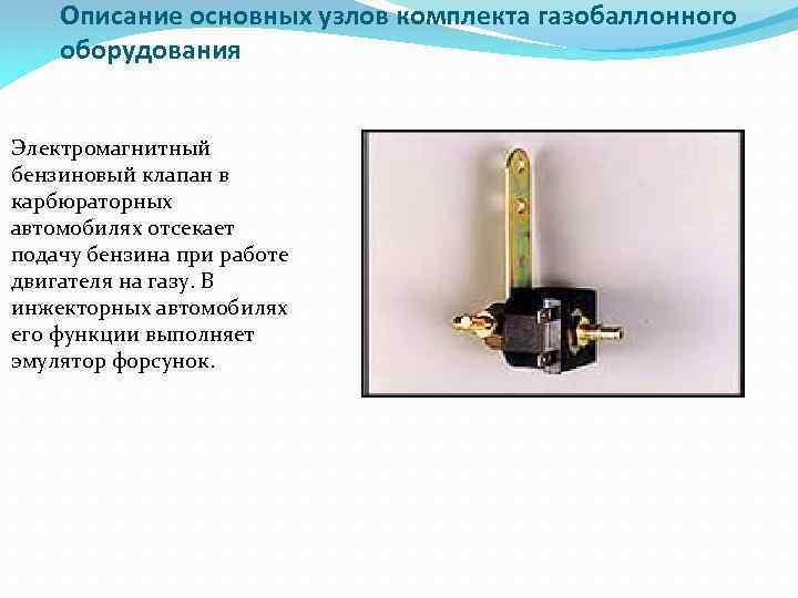 Описание основных узлов комплекта газобаллонного оборудования Электромагнитный бензиновый клапан в карбюраторных автомобилях отсекает подачу