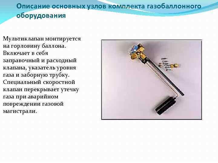 Описание основных узлов комплекта газобаллонного оборудования Мультиклапан монтируется на горловину баллона. Включает в себя