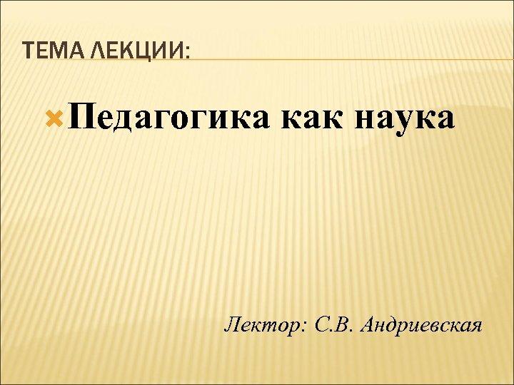 ТЕМА ЛЕКЦИИ: Педагогика как наука Лектор: С. В. Андриевская
