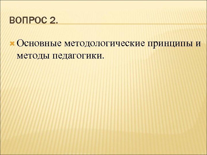 ВОПРОС 2. Основные методологические принципы и методы педагогики.
