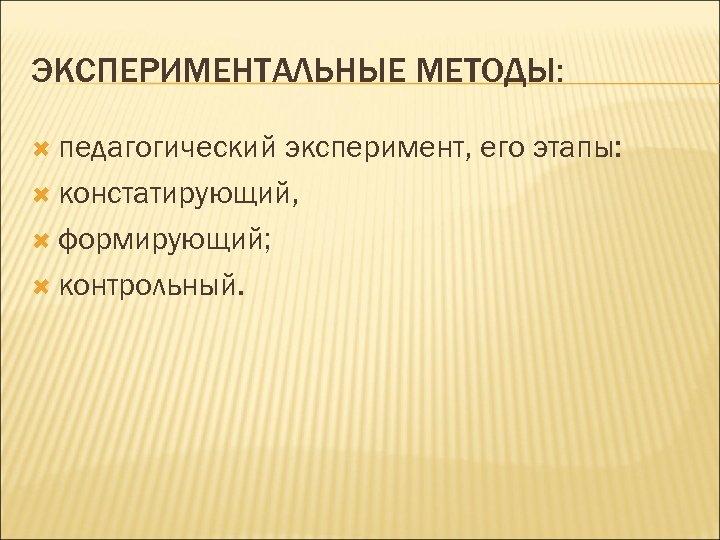 ЭКСПЕРИМЕНТАЛЬНЫЕ МЕТОДЫ: педагогический эксперимент, его этапы: констатирующий, формирующий; контрольный.