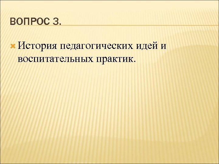 ВОПРОС 3. История педагогических идей и воспитательных практик.